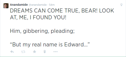 "DREAMS CAN COME TRUE, BEAR! LOOK AT ME, I FOUND YOU!  Him gibbering, pleading, ""But my real name is Edward..."""