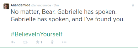 No matter, Bear. Gabrielle has spoken. Gabrielle has spoken, and I've found you #BelieveInYourself