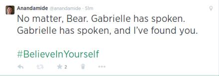 No matter, Bear. Gabrielle has spoken. Gabrielle has spoken, and I've found you #BelieveInYourself
